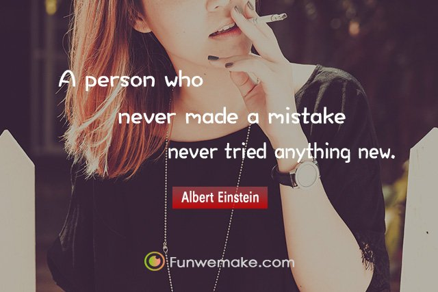 Albert Einstein Quotes A person who never made a mistake never tried anything new.