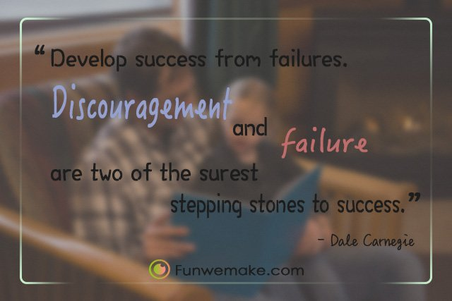 Dale Carnegie Quotes Develop success from failures. Discouragement and failure are two of the surest stepping stones to success.