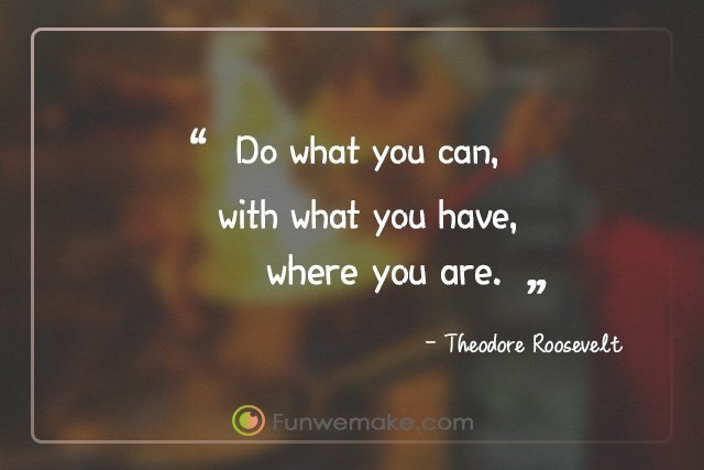 Theodore Roosevelt Quotes Do what you can, with what you have, where you are.