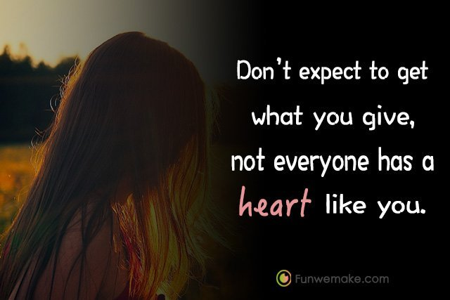 Quotes Don't expect to get what you give, not everyone has a heart like you.