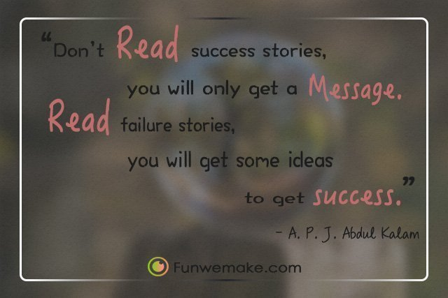 A.P.J.Abdul Kalam Quotes Don't read success stories, you will only get a message. Read failure stories, you will get some ideas to get success.