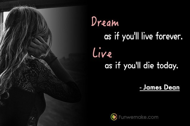 James Dean Quotes Dream as if you'll live forever. Live as if you'll die today.