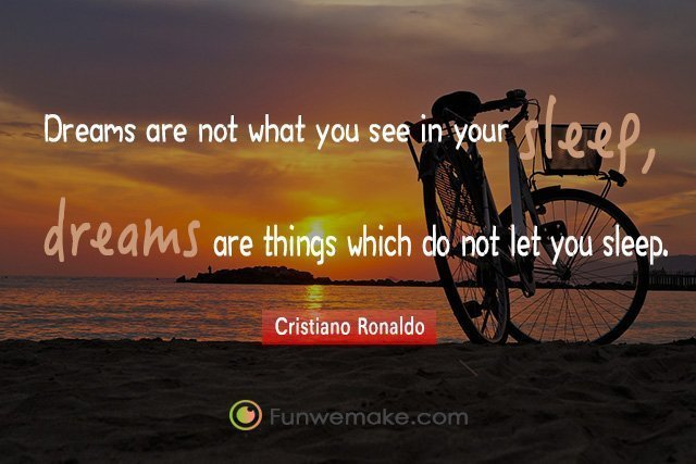 Cristiano Ronaldo Quotes Dreams are not what you see in your sleep, dreams are things which do not let you sleep.