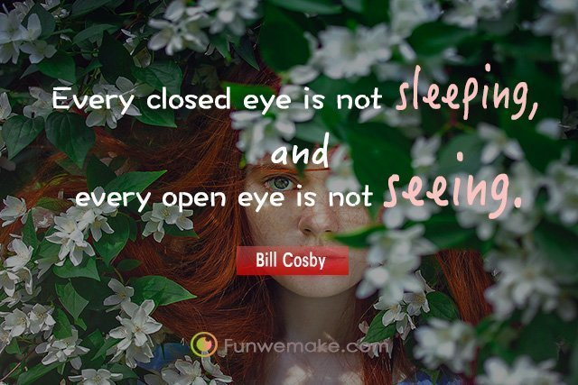 Bill Cosby Quotes Every closed eye is not sleeping, and every open eye is not seeing.