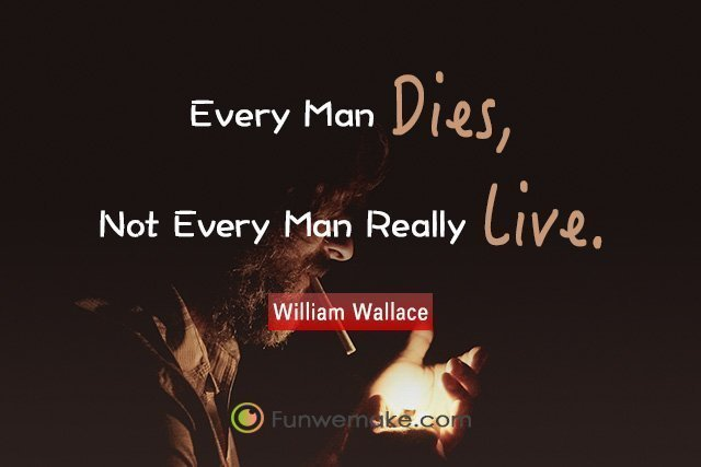 William Wallace Quotes Every man dies, not every man really lives.