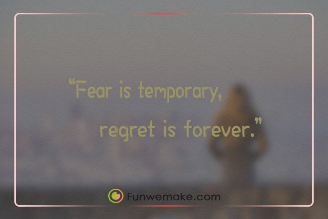 Quotes Fear is temporary, regret is forever.