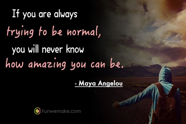 Maya Angelou Quotes If you are always trying to be normal, you will never know how amazing you can be.