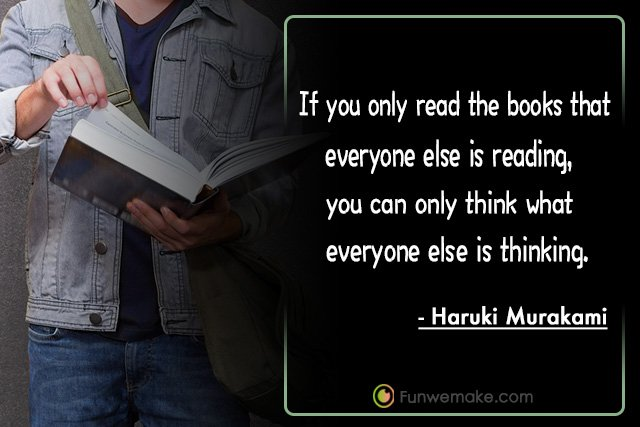 Haruki Murakami Quotes If you only read the books that everyone else is reading, you can only think what everyone else is thinking.
