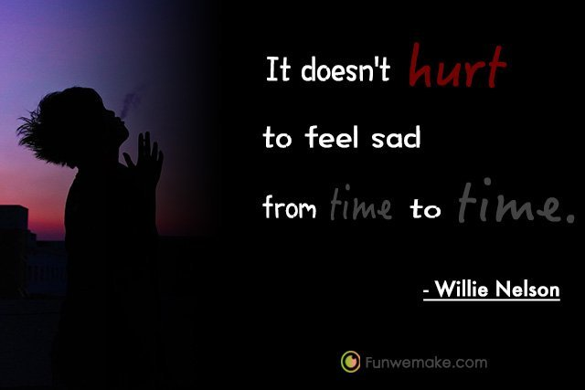 Willie Nelson Quotes It doesn't hurt to feel sad from time to time.