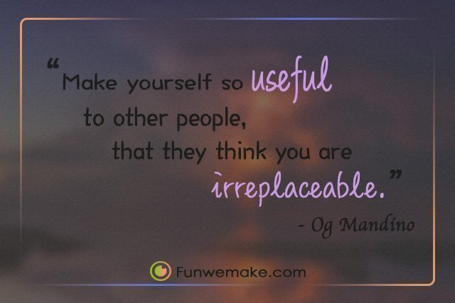 Og Mandino Quotes Make yourself so useful to other people, that they think you are irreplaceable.