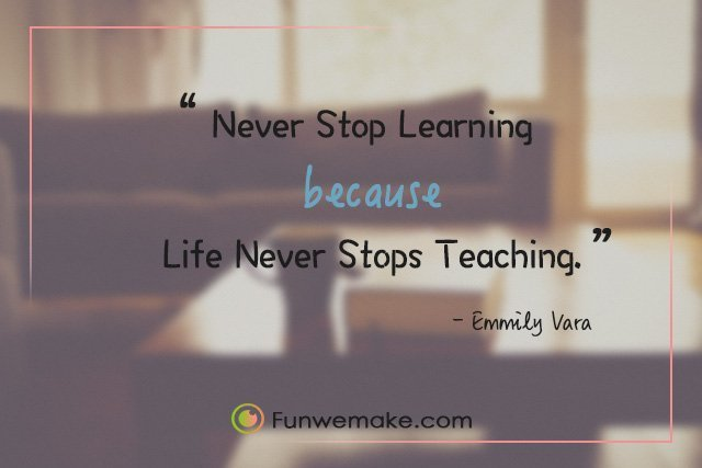 Emmily Vara Quotes Never Stop Learning Because Life Never Stops Teaching.