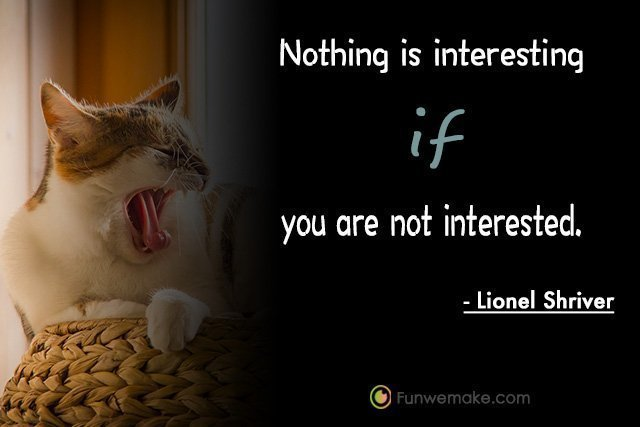 Lionel Shriver Quotes Nothing is interesting if you are not interested.