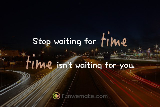Quotes Stop waiting for time, time isn't waiting for you.