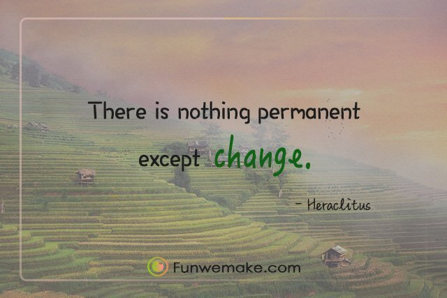 Heraclitus Quotes There is nothing permanent except change.