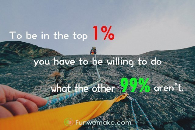 Quotes To be in the top 1% you have to be willing to do what the other 99% aren't.