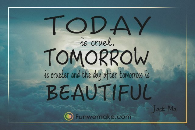 Jack Ma Quotes Today is cruel. Tomorrow is crueler and the day after tomorrow is beautiful