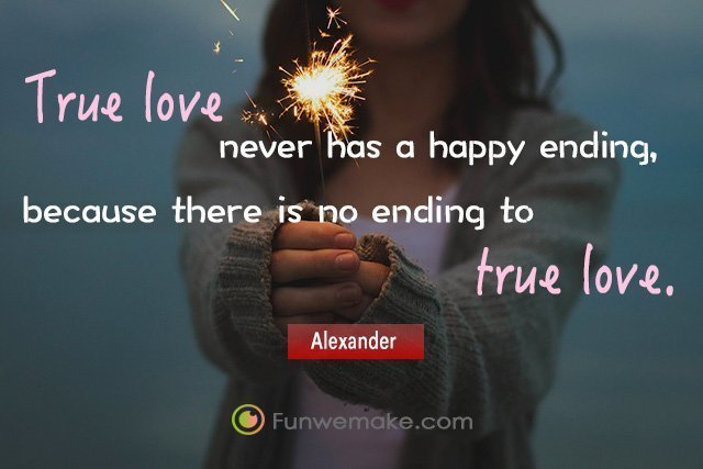 Alexander Quotes True love never has a happy ending, because there is no ending to true love.