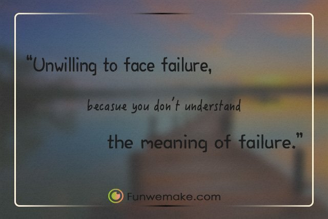 Quotes Unwilling to face failure, because you don't understand the meaning of failure.