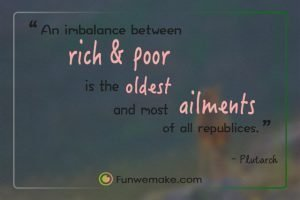 Plutarch Quotes An imbalance between rich and poor is the oldest and most fatal ailments of all republices.