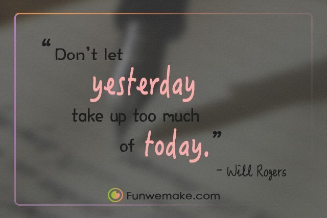 Will Rogers Quotes Don't let yesterday take up too much of today.