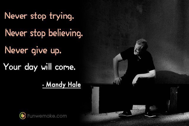 Mandy Hale Quotes Never stop trying. Never stop believing. Never give up. Your day will come.