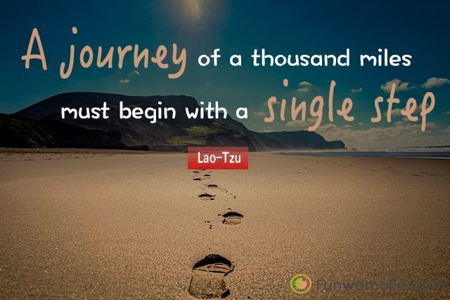 Lao-Tzu Quotes A journey of a thousand miles must begin with a single step.
