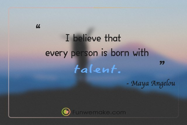 Maya Angelou Quotes I believe that every person is born with talent.