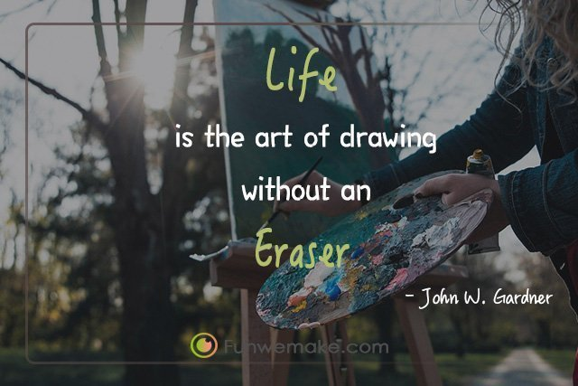 John W. Gardner Quotes Life is the art of drawing without an eraser.