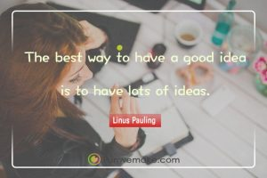 Linus Pauling Quotes The best way to have a good idea is to have lots of ideas.