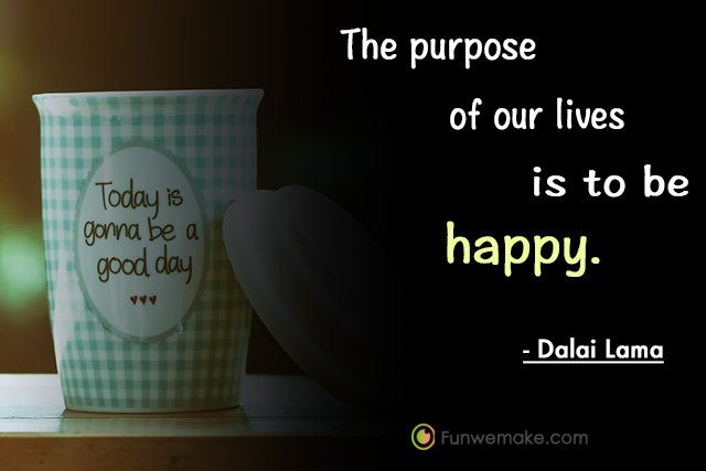 Dalai Lama Quotes The purpose of our lives is to be happy.