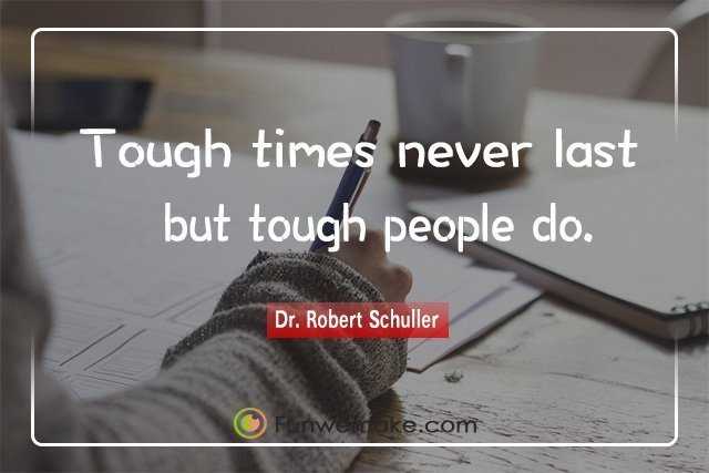 Dr. Robert Schuller Quotes Tough times never last, but tough people do.