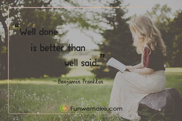 Benjamin franklin Quotes Well done is better than well said.