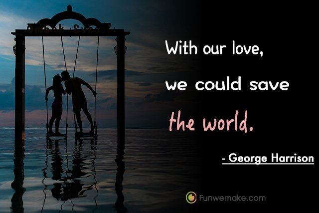 George Harrison Quotes With our love, we could save the world