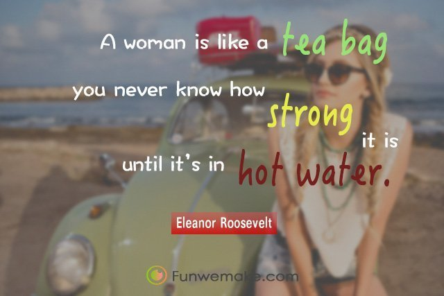 Eleanor Roosevelt Quotes A woman is like a tea bag; you never know how strong it is until it's in hot water.