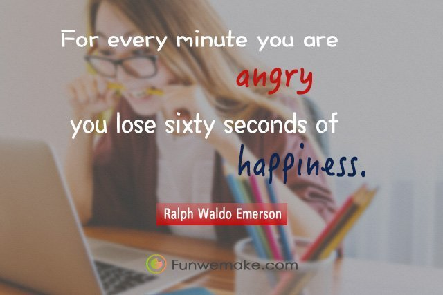 Ralph Waldo Emerson Quotes For every minute you are angry you lose sixty seconds of happiness.