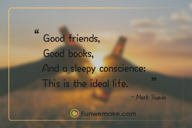 Mark Twain Quotes Good friends, good books, and a sleepy conscience: this is the ideal life