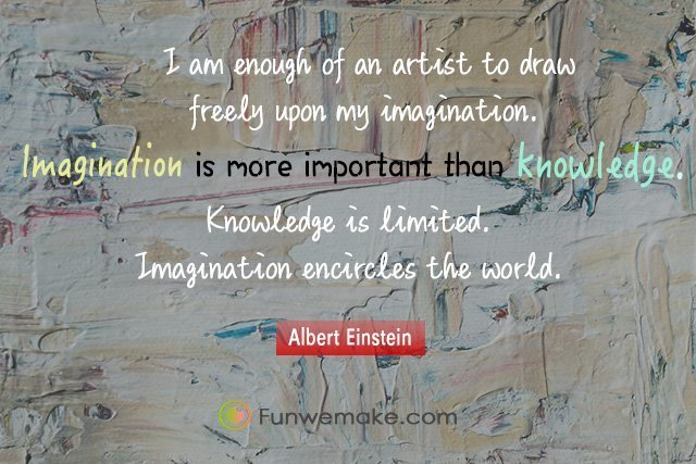 Albert Einstein Quotes I am enough of an artist to draw freely upon my imagination. Imagination is more important than knowledge. Knowledge is limited. Imagination encircles the world
