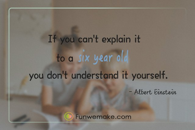 Albert Einstein Quotes If you can't explain it to a six year old, you don't understand it yourself.