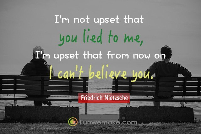 Friedrich Nietzsche Quotes I'm not upset that you lied to me, I'm upset that from now on I can't believe you.