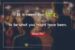 George Eliot Quotes It is never too late to be what you might have been.