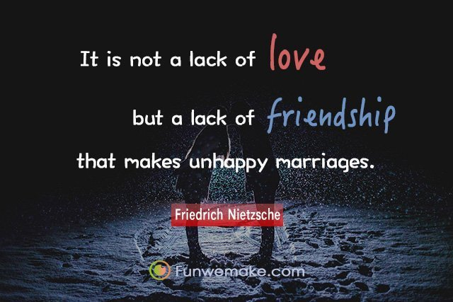 Friedrich Nietzsche Quotes It is not a lack of love, but a lack of friendship that makes unhappy marriages.