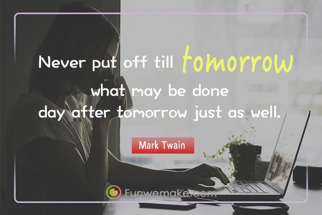 Mark Twain Quotes Never put off till tomorrow what may be done day after tomorrow just as well