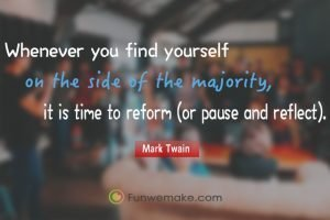 Mark Twain Quotes Whenever you find yourself on the side of the majority, it is time to reform (or pause and reflect).