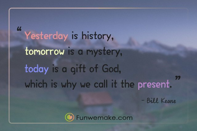 Bill Keane Quotes Yesterday is history, tomorrow is a mystery, today is a gift of God, which is why we call it the present.