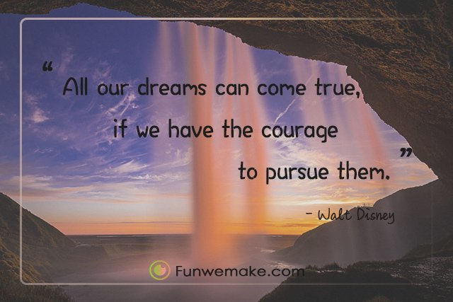 Walt Disney Quotes All our dreams can come true, if we have the courage to pursue them
