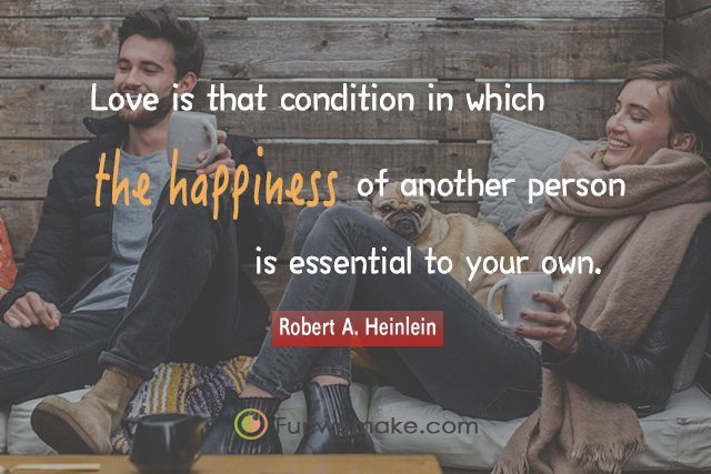 Robert A. Heinlein Quotes Love is that condition in which the happiness of another person is essential to your own