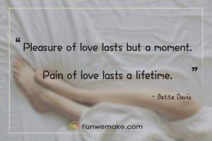 Bette Davis quotes Pleasure of love lasts but a moment. Pain of love lasts a lifetime